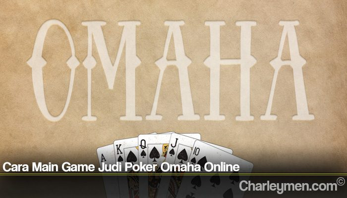 Cara Main Game Judi Poker Omaha Online