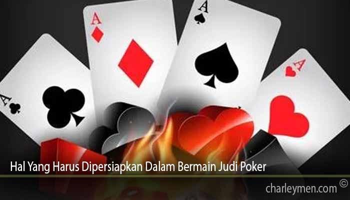Hal Yang Harus Dipersiapkan Dalam Bermain Judi Poker